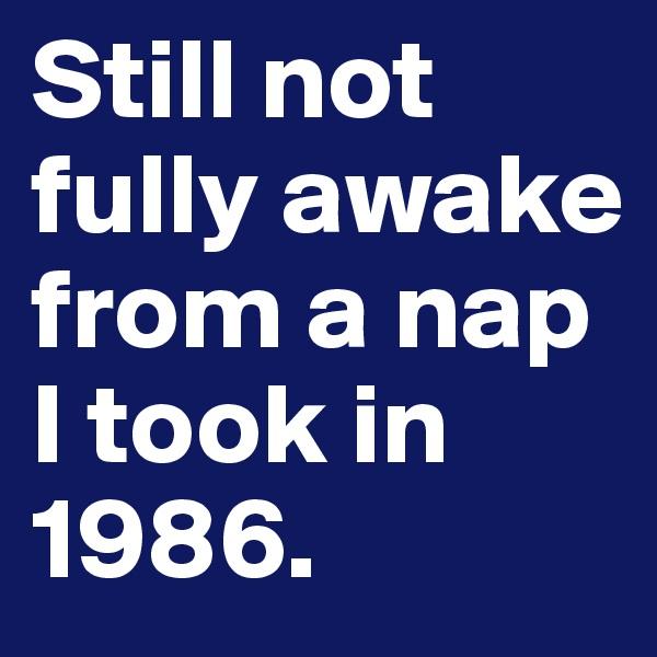 Still not fully awake from a nap I took in 1986.