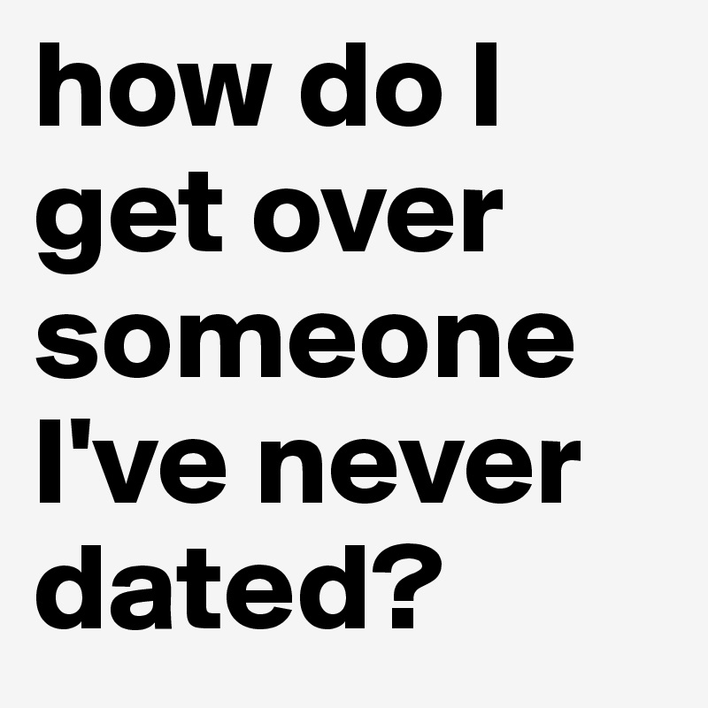 how do I get over someone I've never dated?