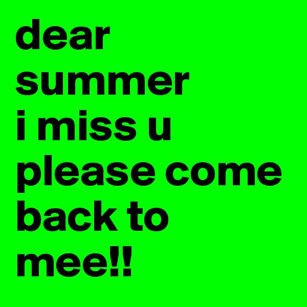 dear summer i miss u please come back to mee!!