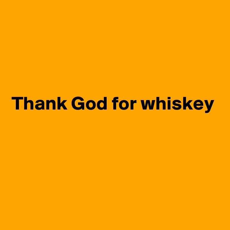 Thank God for whiskey