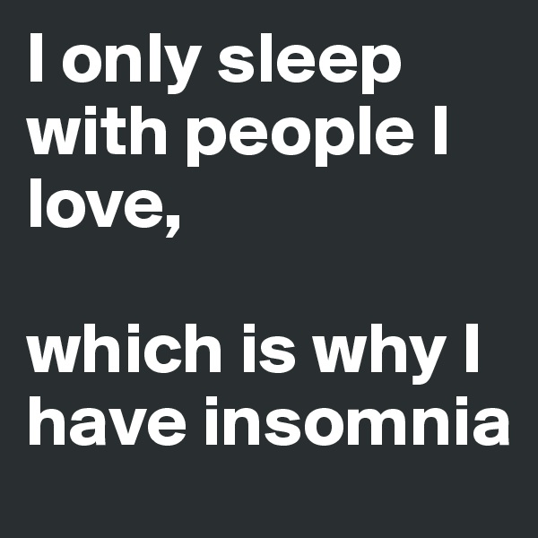 I only sleep with people I love,   which is why I have insomnia