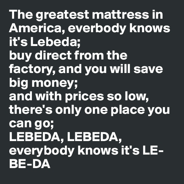 The greatest mattress in America, everbody knows it's Lebeda; buy direct from the factory, and you will save big money; and with prices so low, there's only one place you can go; LEBEDA, LEBEDA, everybody knows it's LE-BE-DA