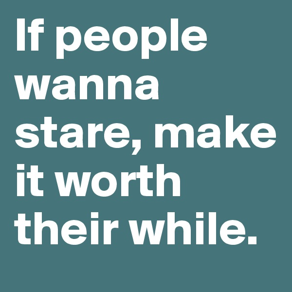 If people wanna stare, make it worth their while.
