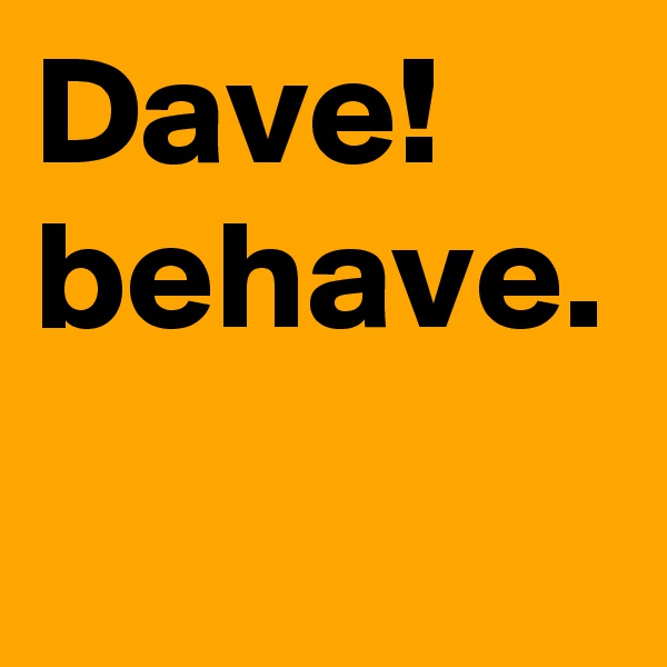 Dave! behave.