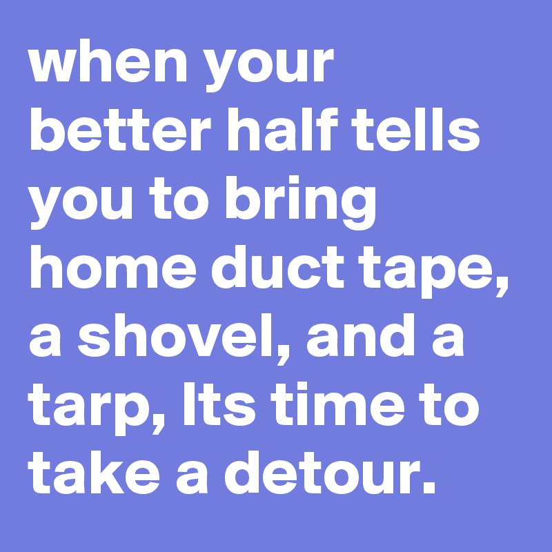 when your better half tells you to bring home duct tape, a shovel, and a tarp, Its time to take a detour.