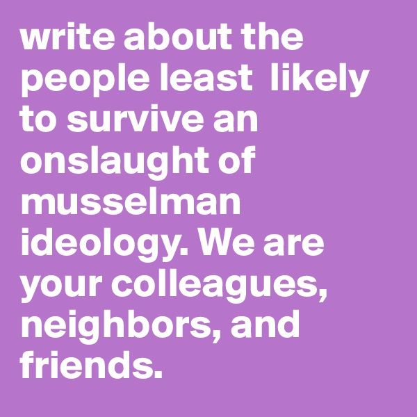 write about the people least  likely to survive an onslaught of musselman ideology. We are your colleagues, neighbors, and friends.