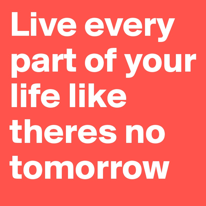 Live every part of your life like theres no tomorrow