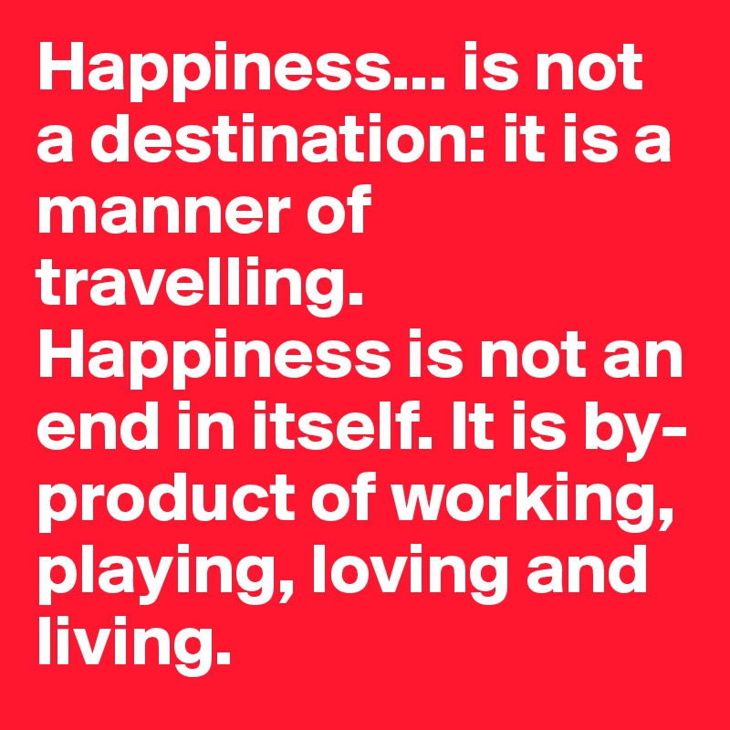 Happiness... is not a destination: it is a manner of travelling. Happiness is not an end in itself. It is by-product of working, playing, loving and living.