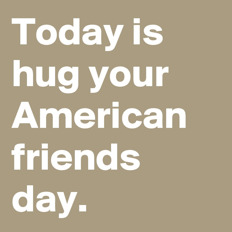 Today is hug your American friends day.