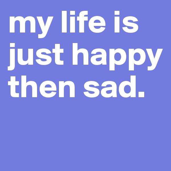 my life is just happy then sad.
