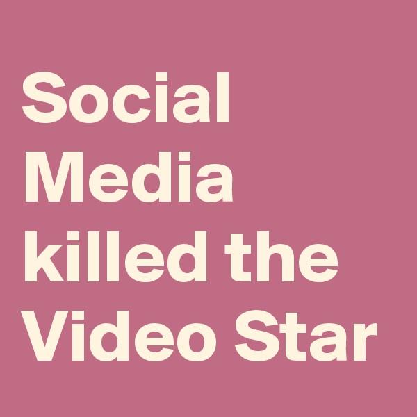 Social Media killed the Video Star