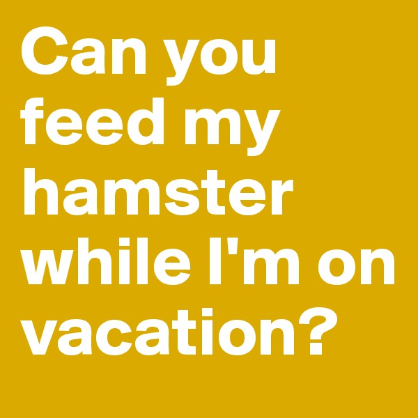 Can you feed my hamster while I'm on vacation?