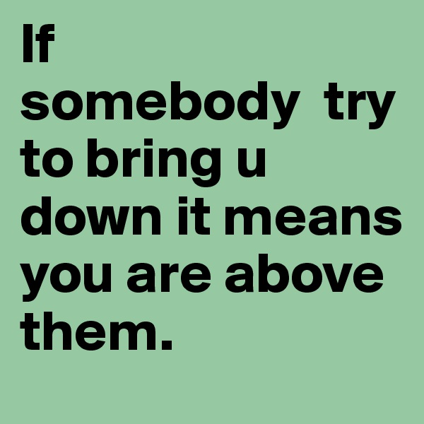 If  somebody  try to bring u down it means you are above them.