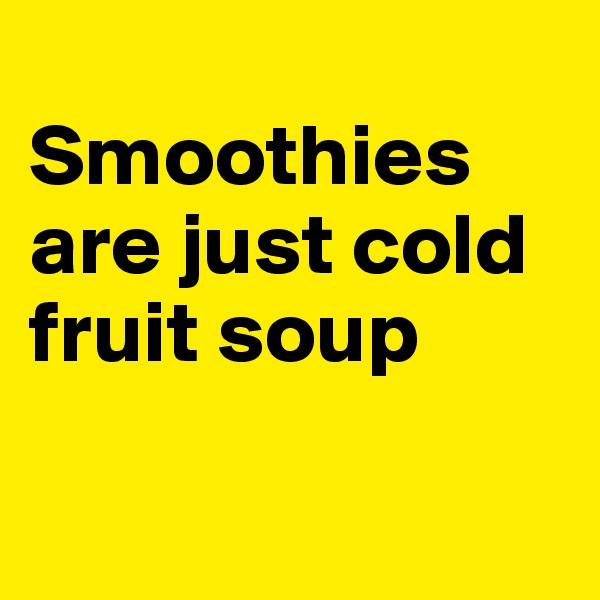 Smoothies are just cold fruit soup