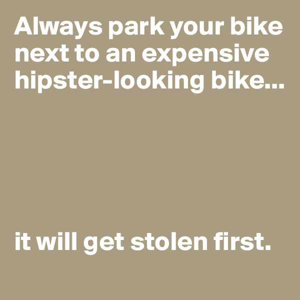 Always park your bike next to an expensive hipster-looking bike...      it will get stolen first.