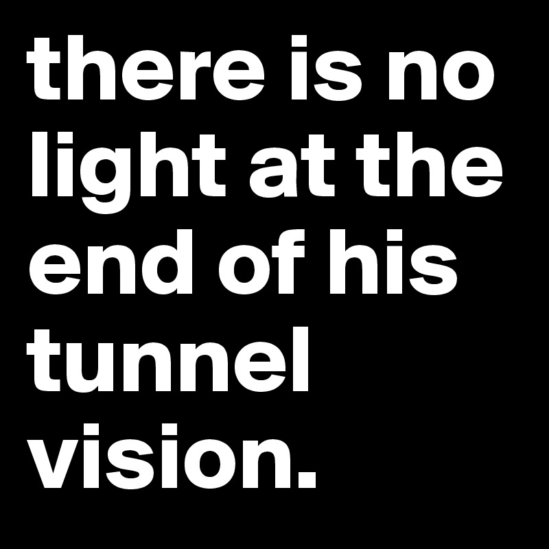 there is no light at the end of his tunnel vision.