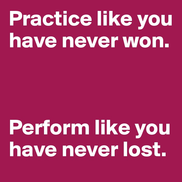 Practice like you have never won.     Perform like you have never lost.