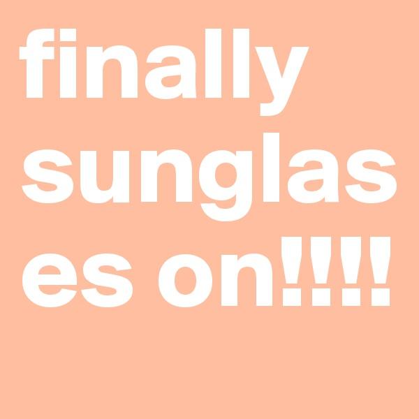 finally sunglases on!!!!