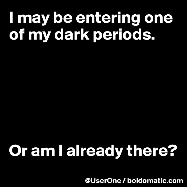 I may be entering one of my dark periods.       Or am I already there?