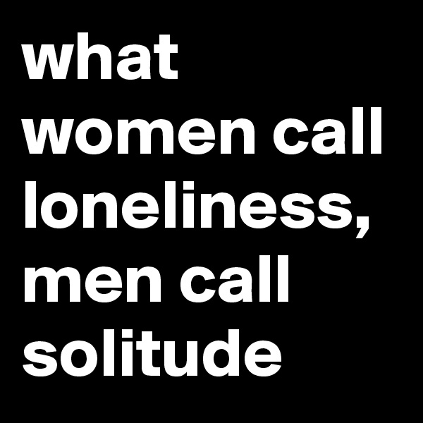 what women call loneliness, men call solitude