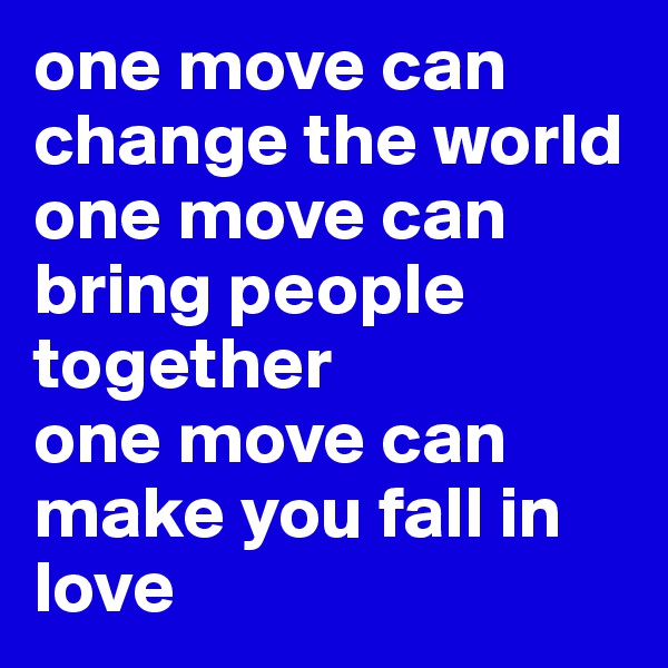 one move can change the world  one move can bring people together  one move can make you fall in love