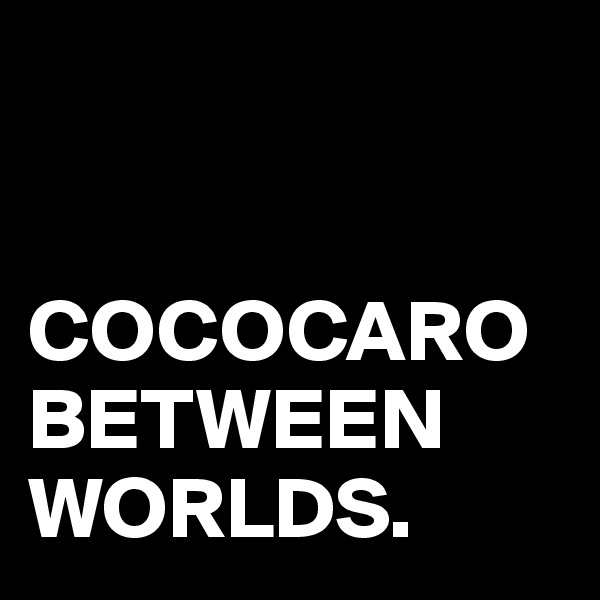 COCOCARO BETWEEN WORLDS.