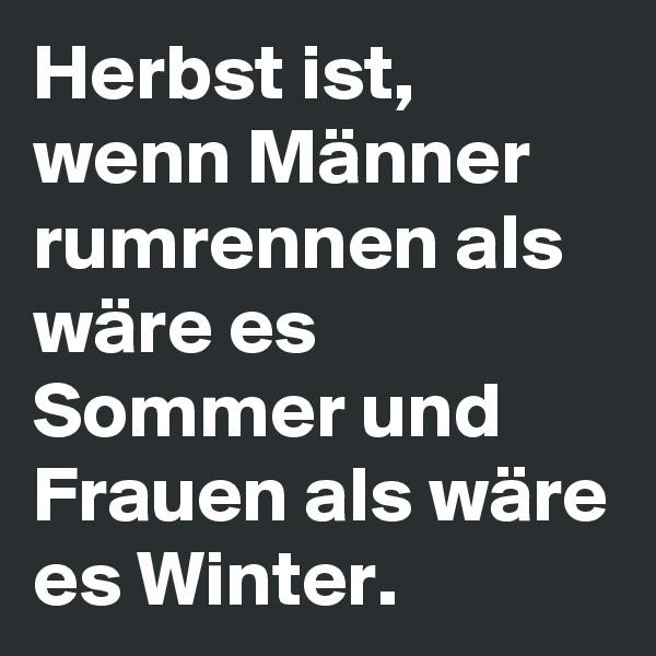Herbst ist, wenn Männer rumrennen als wäre es Sommer und Frauen als wäre es Winter.