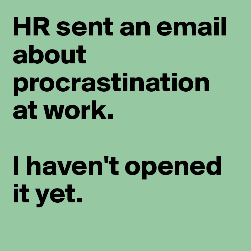HR sent an email about procrastination at work.   I haven't opened it yet.