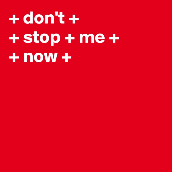 + don't + + stop + me +  + now +