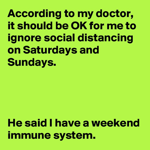 According to my doctor, it should be OK for me to ignore social distancing on Saturdays and Sundays.     He said I have a weekend immune system.