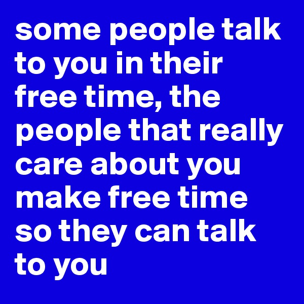 some people talk to you in their free time, the people that really care about you make free time so they can talk to you