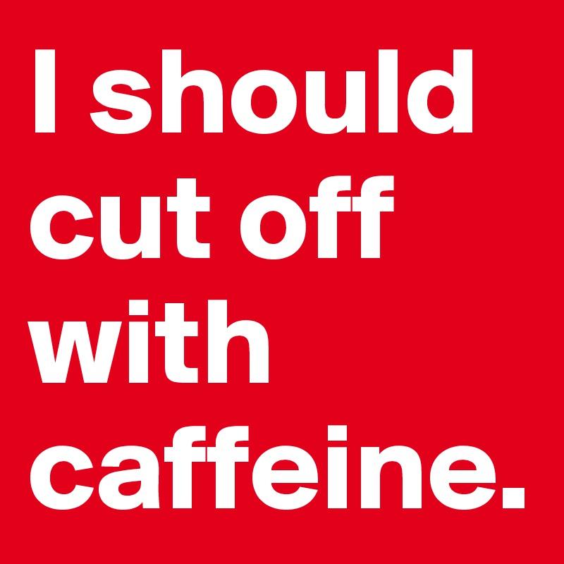 I should cut off with caffeine.