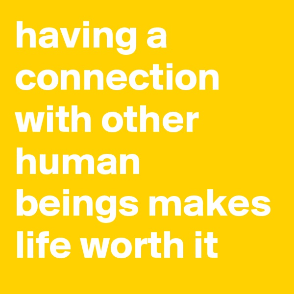 having a connection with other human beings makes life worth it