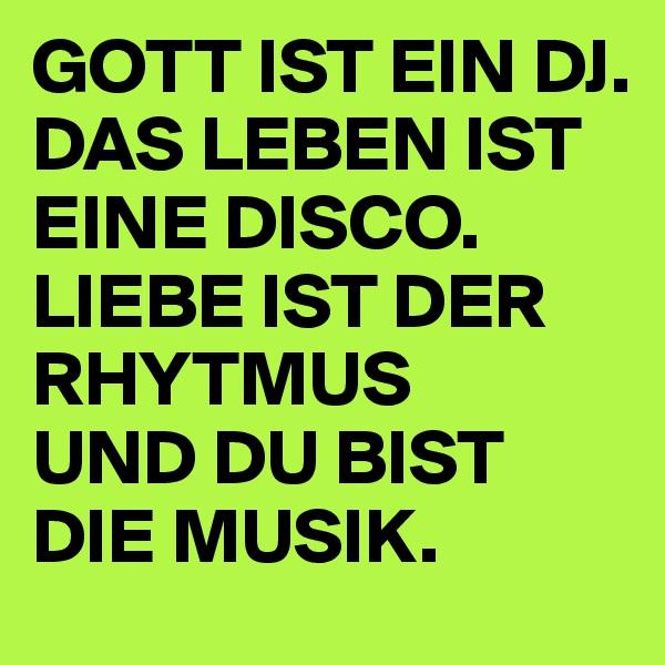 GOTT IST EIN DJ.  DAS LEBEN IST EINE DISCO. LIEBE IST DER RHYTMUS  UND DU BIST DIE MUSIK.
