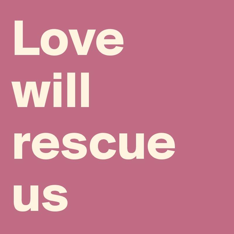 Love  will rescue us
