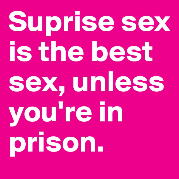 Suprise sex is the best sex, unless you're in prison.
