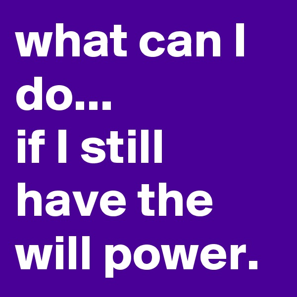 what can I do... if I still have the will power.