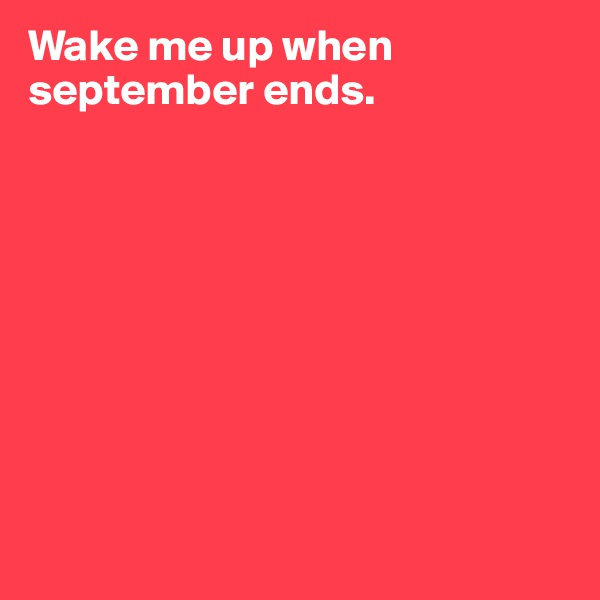 Wake me up when september ends.