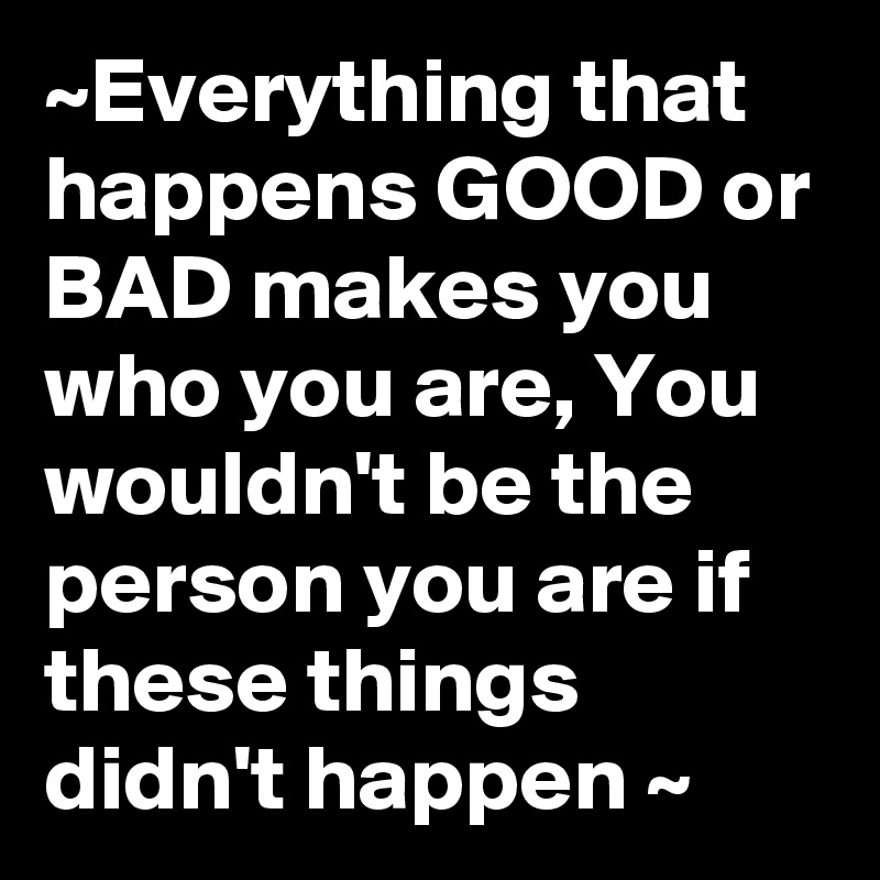 ~Everything that happens GOOD or BAD makes you who you are, You wouldn't be the person you are if these things didn't happen ~