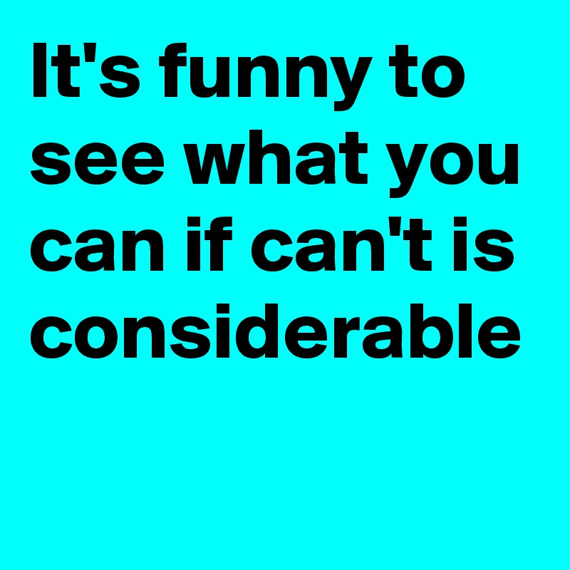 It's funny to see what you can if can't is considerable
