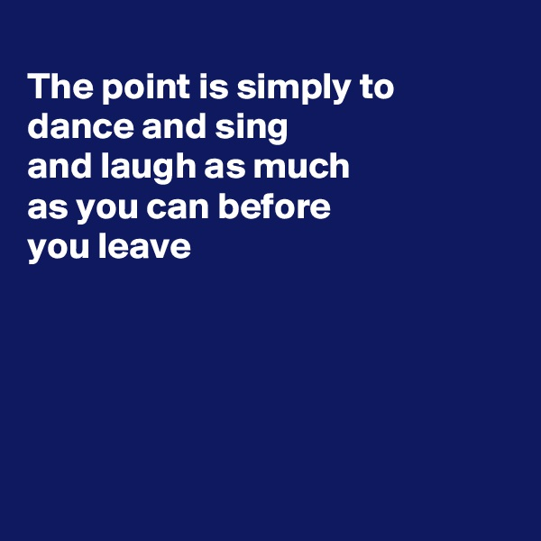 The point is simply to dance and sing and laugh as much as you can before  you leave