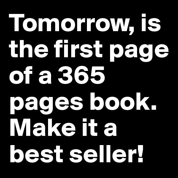 Tomorrow, is the first page of a 365 pages book. Make it a best seller!