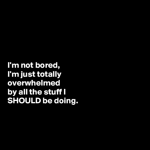 I'm not bored, I'm just totally  overwhelmed  by all the stuff I  SHOULD be doing.