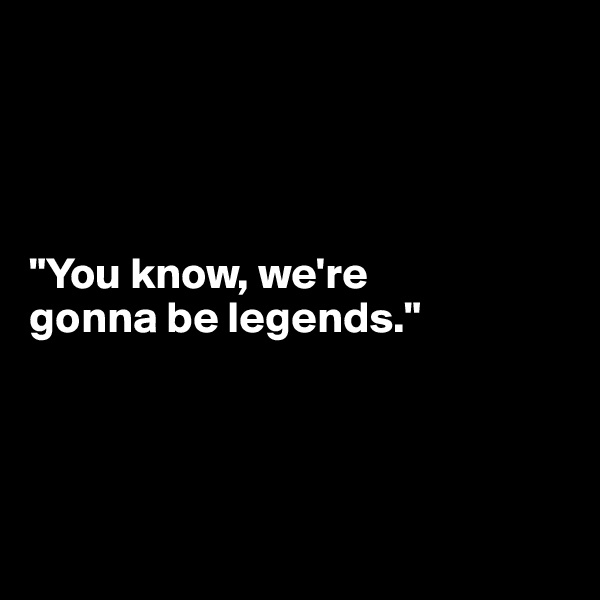 """You know, we're  gonna be legends."""