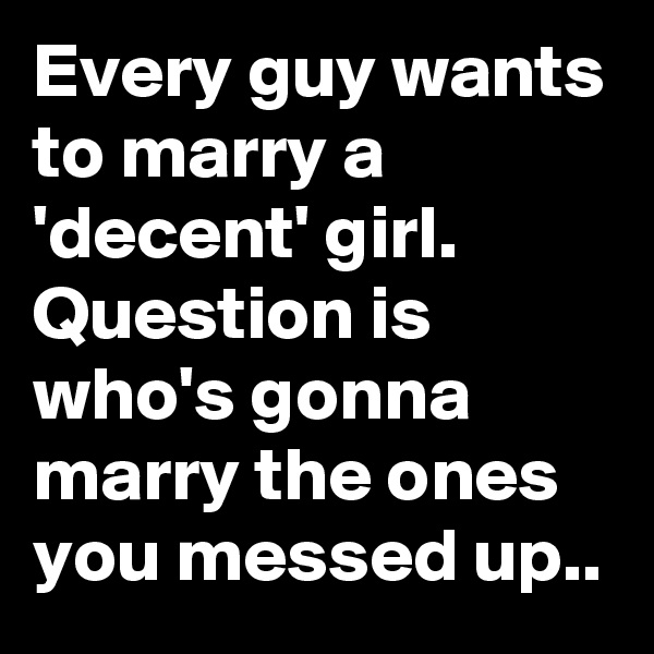 Every guy wants to marry a 'decent' girl. Question is who's gonna marry the ones you messed up..