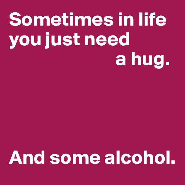 Sometimes in life you just need                            a hug.     And some alcohol.