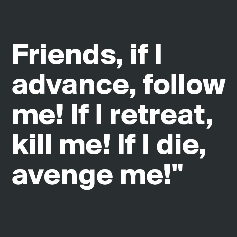 Friends, if I advance, follow me! If I retreat, kill me! If I die, avenge me!""