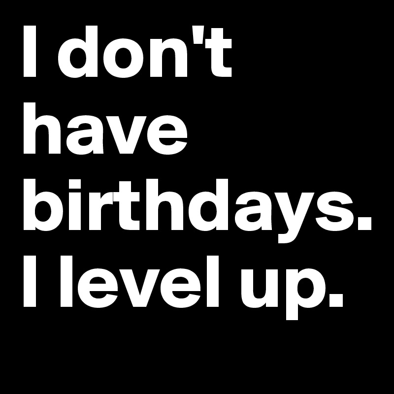 I don't have birthdays. I level up.