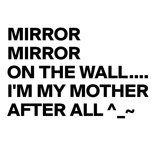 MIRROR MIRROR ON THE WALL.... I'M MY MOTHER AFTER ALL ^_~