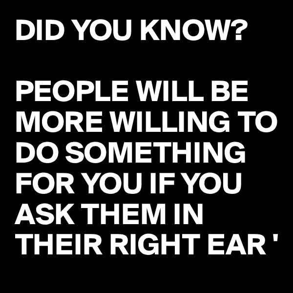 DID YOU KNOW?  PEOPLE WILL BE MORE WILLING TO DO SOMETHING FOR YOU IF YOU ASK THEM IN THEIR RIGHT EAR '